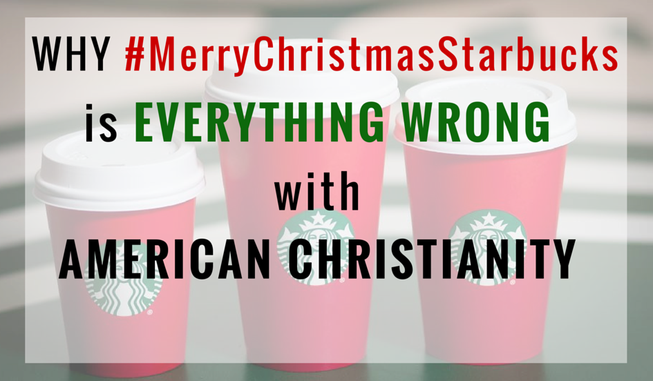 Why #MerryChristmasStarbucks is Everything Wrong with AmericanChristianity